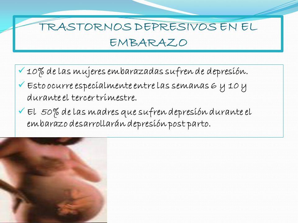 TRASTORNOS DEPRESIVOS EN EL EMBARAZO 10% de las mujeres embarazadas sufren de depresión. Esto ocurre especialmente entre las semanas 6 y 10 y durante