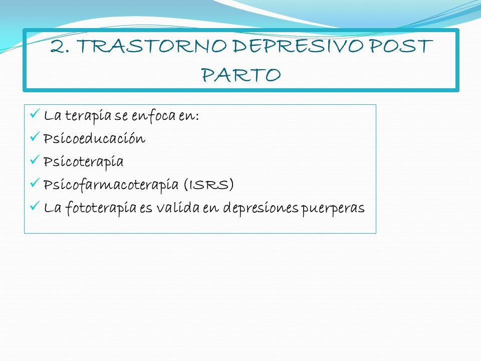 2. TRASTORNO DEPRESIVO POST PARTO La terapia se enfoca en: Psicoeducación Psicoterapia Psicofarmacoterapia (ISRS) La fototerapia es valida en depresio