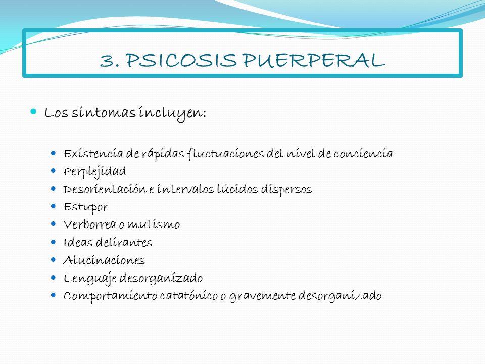 3. PSICOSIS PUERPERAL Los sintomas incluyen: Existencia de rápidas fluctuaciones del nivel de conciencia Perplejidad Desorientación e intervalos lúcid