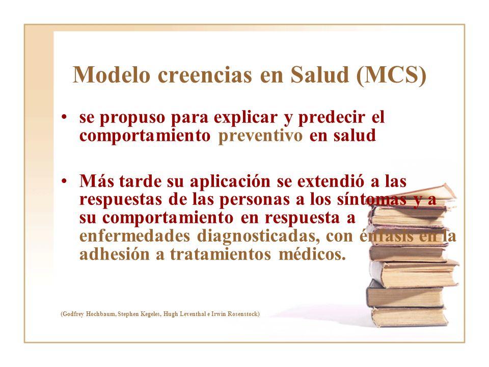 Modelo creencias en Salud (MCS) se propuso para explicar y predecir el comportamiento preventivo en salud Más tarde su aplicación se extendió a las re