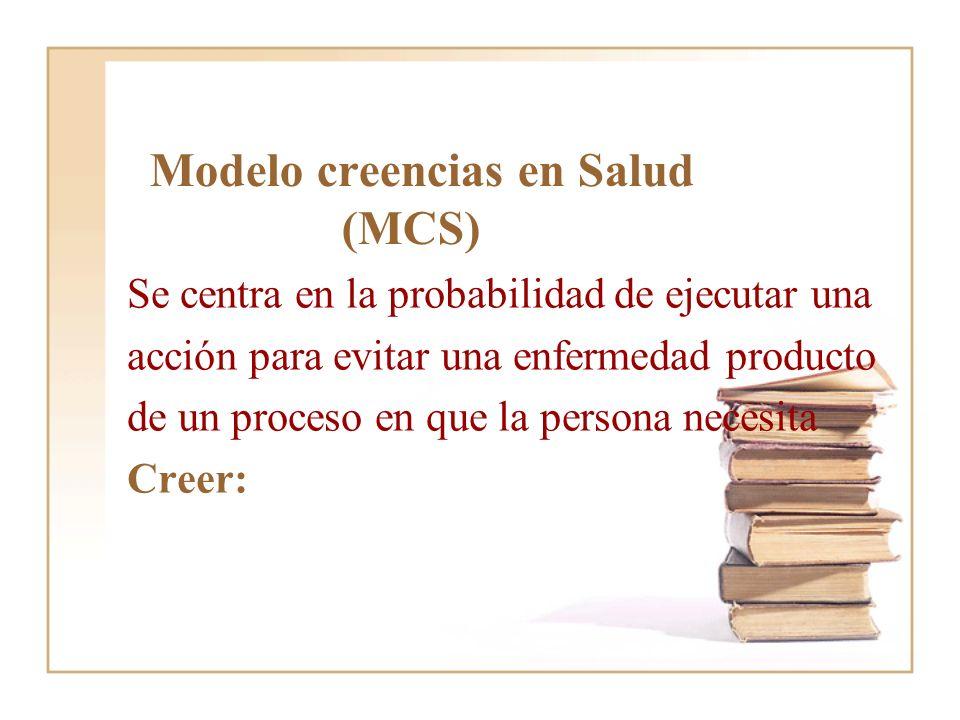 Modelo creencias en Salud (MCS) Se centra en la probabilidad de ejecutar una acción para evitar una enfermedad producto de un proceso en que la person