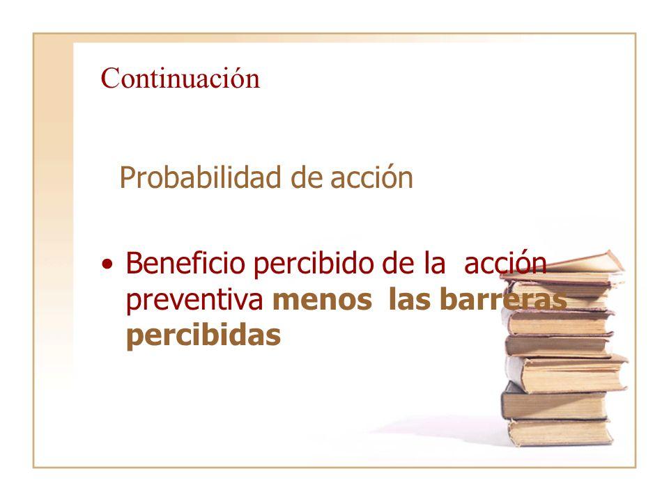 Continuación Probabilidad de acción Beneficio percibido de la acción preventiva menos las barreras percibidas