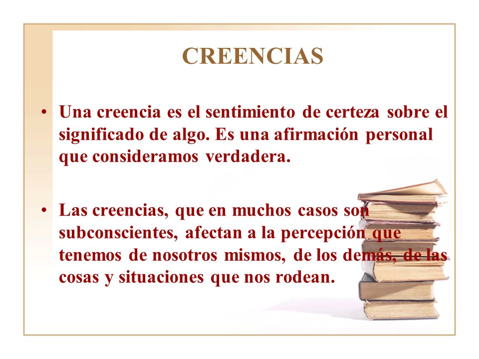 CREENCIAS Una creencia es el sentimiento de certeza sobre el significado de algo. Es una afirmación personal que consideramos verdadera. Las creencias