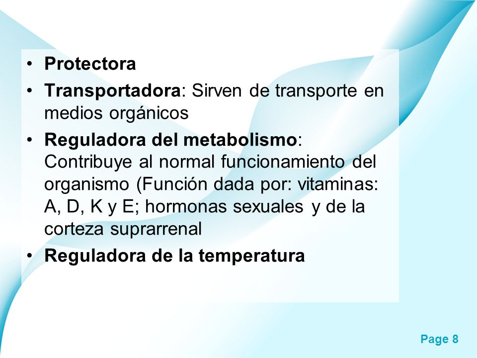 Page 8 Protectora Transportadora: Sirven de transporte en medios orgánicos Reguladora del metabolismo: Contribuye al normal funcionamiento del organis