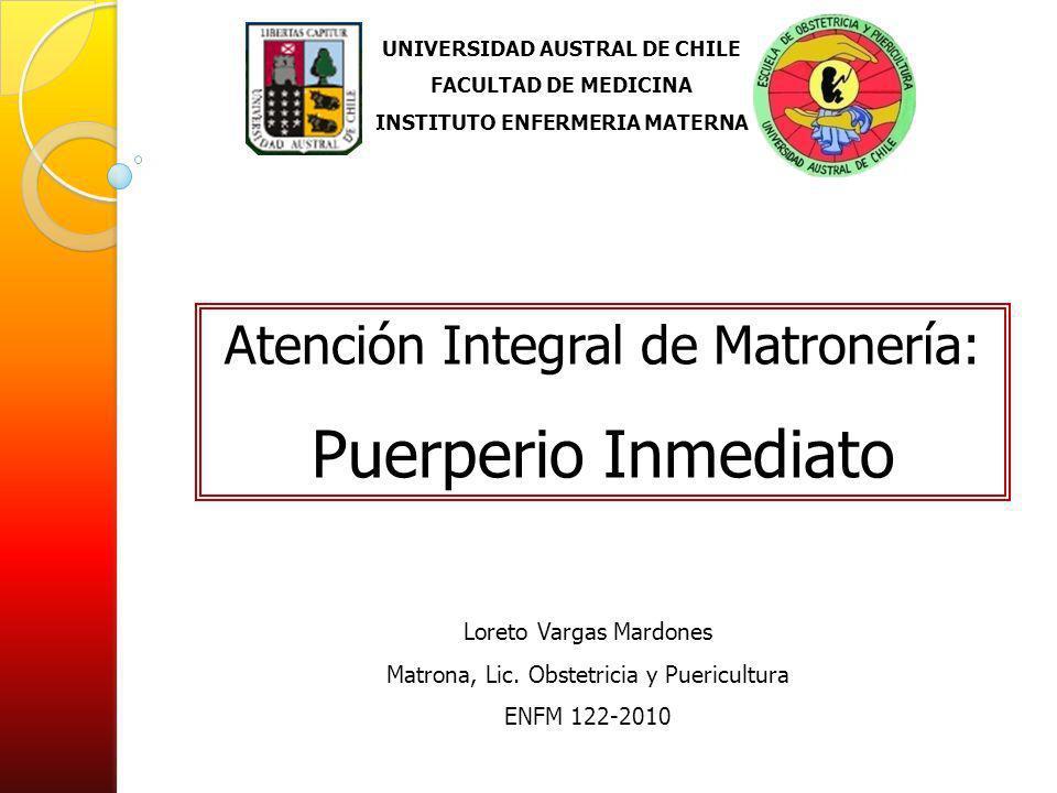 UNIVERSIDAD AUSTRAL DE CHILE FACULTAD DE MEDICINA INSTITUTO ENFERMERIA MATERNA Atención Integral de Matronería: Puerperio Inmediato Loreto Vargas Mard