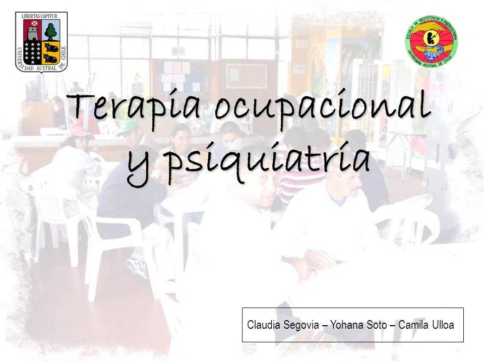 Terapia ocupacional y psiquiatría Claudia Segovia – Yohana Soto – Camila Ulloa