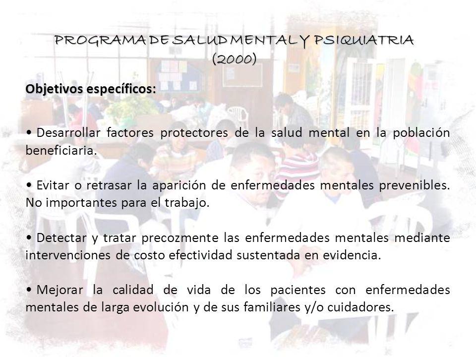 PROGRAMA DE SALUD MENTAL Y PSIQUIATRIA (2000) Objetivos específicos: Desarrollar factores protectores de la salud mental en la población beneficiaria.