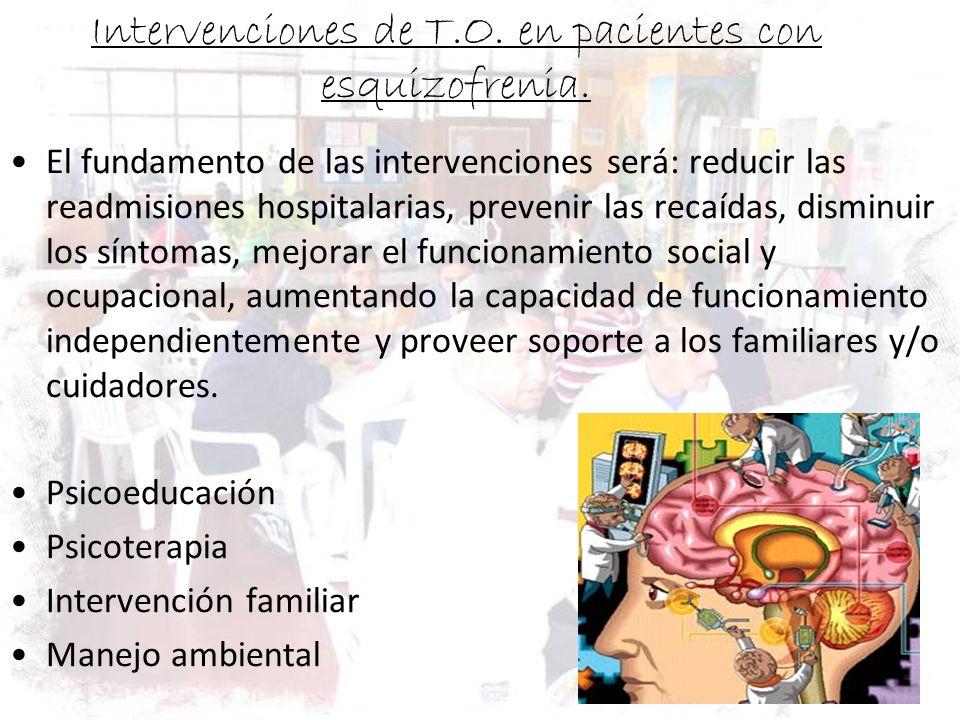 Intervenciones de T.O. en pacientes con esquizofrenia. El fundamento de las intervenciones será: reducir las readmisiones hospitalarias, prevenir las