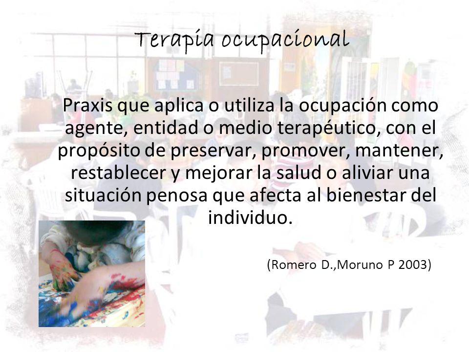 Terapia ocupacional Praxis que aplica o utiliza la ocupación como agente, entidad o medio terapéutico, con el propósito de preservar, promover, manten