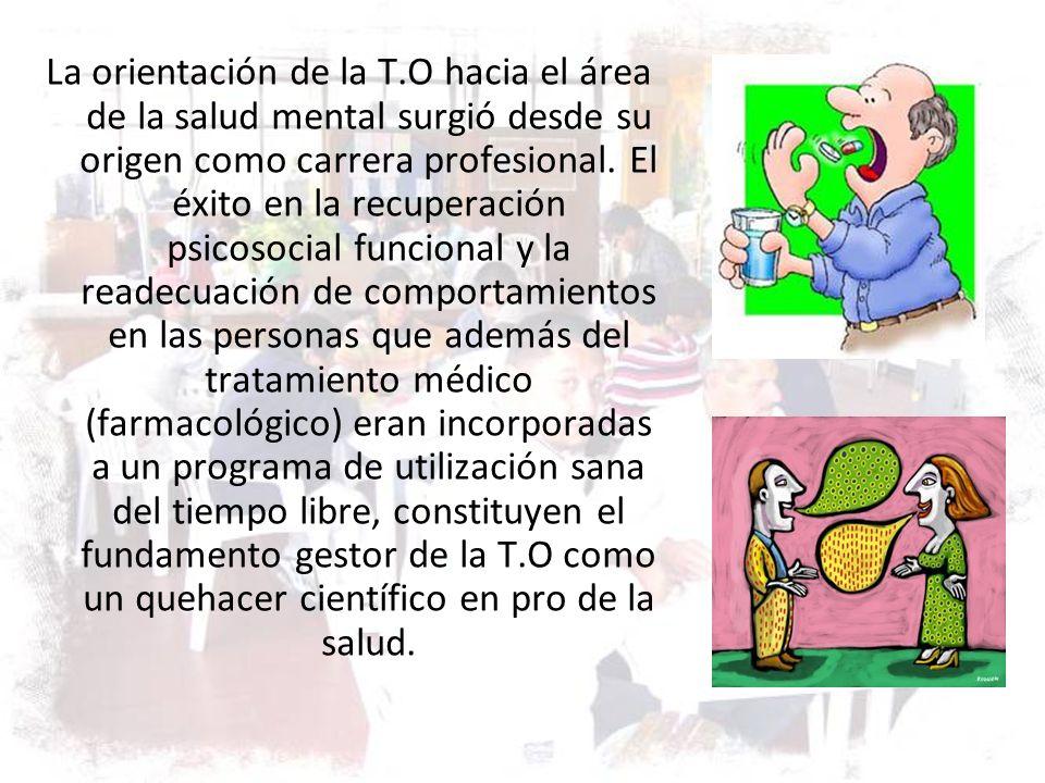 La orientación de la T.O hacia el área de la salud mental surgió desde su origen como carrera profesional. El éxito en la recuperación psicosocial fun