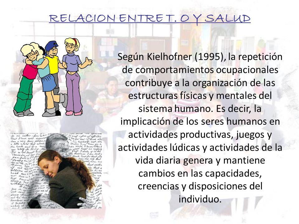 RELACION ENTRE T. O Y SALUD Según Kielhofner (1995), la repetición de comportamientos ocupacionales contribuye a la organización de las estructuras fí