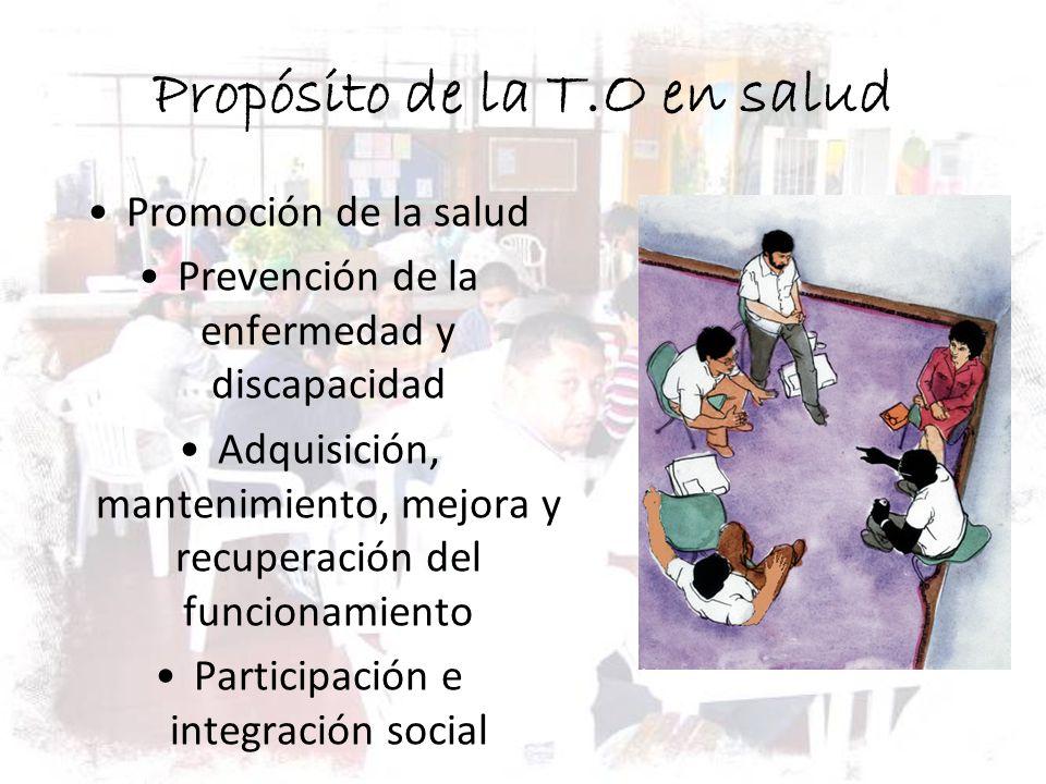 Propósito de la T.O en salud Promoción de la salud Prevención de la enfermedad y discapacidad Adquisición, mantenimiento, mejora y recuperación del fu