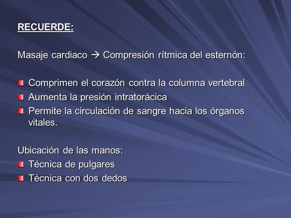 RECUERDE: Masaje cardiaco Compresión rítmica del esternón: Comprimen el corazón contra la columna vertebral Aumenta la presión intratorácica Permite l