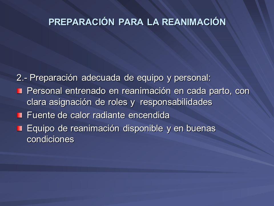PREPARACIÓN PARA LA REANIMACIÓN 2.- Preparación adecuada de equipo y personal: Personal entrenado en reanimación en cada parto, con clara asignación d