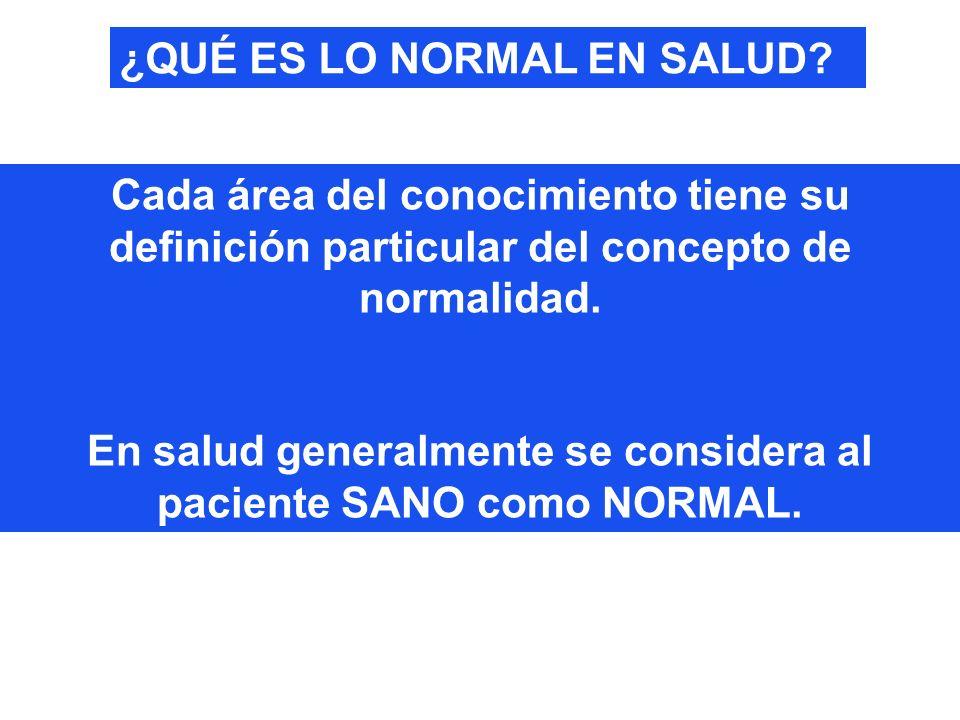Cada área del conocimiento tiene su definición particular del concepto de normalidad. En salud generalmente se considera al paciente SANO como NORMAL.
