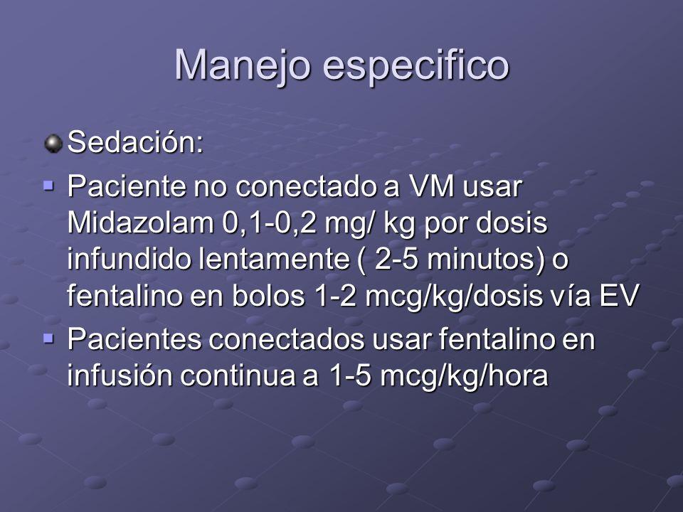 Manejo especifico Sedación: Paciente no conectado a VM usar Midazolam 0,1-0,2 mg/ kg por dosis infundido lentamente ( 2-5 minutos) o fentalino en bolo