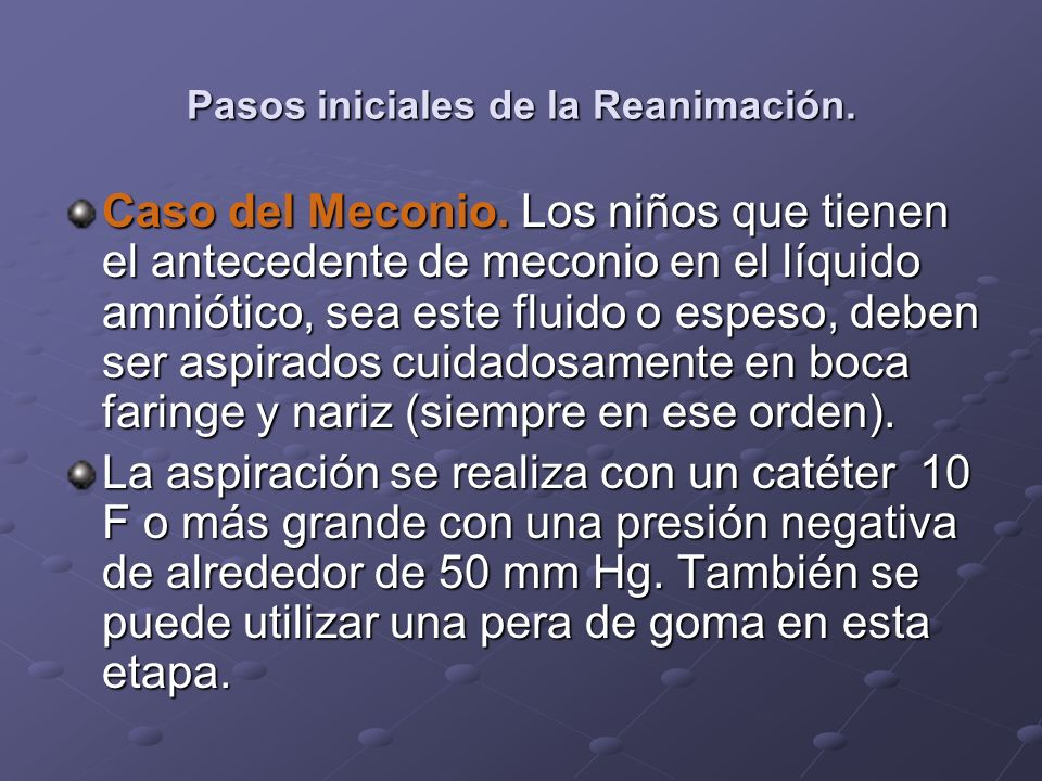 Pasos iniciales de la Reanimación. Caso del Meconio. Los niños que tienen el antecedente de meconio en el líquido amniótico, sea este fluido o espeso,