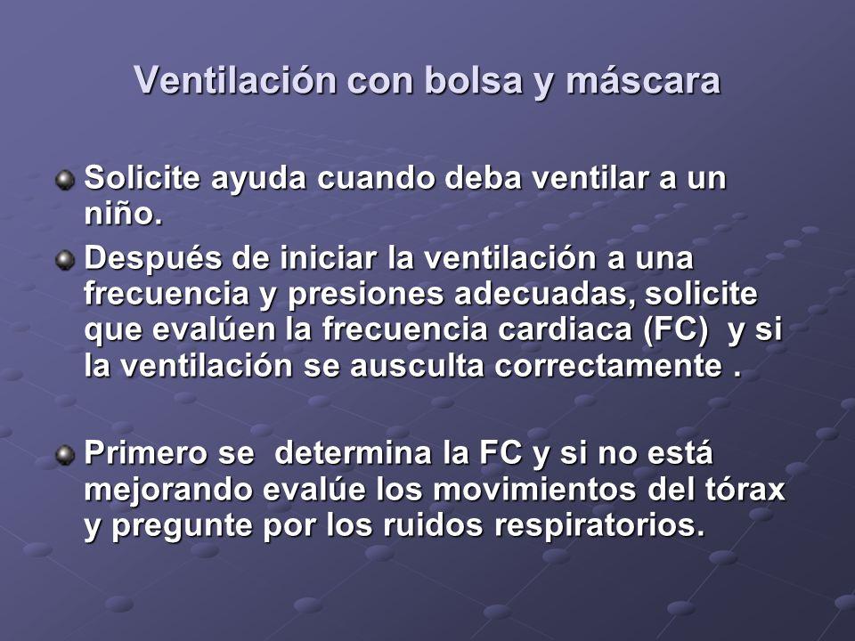 Ventilación con bolsa y máscara Solicite ayuda cuando deba ventilar a un niño. Después de iniciar la ventilación a una frecuencia y presiones adecuada