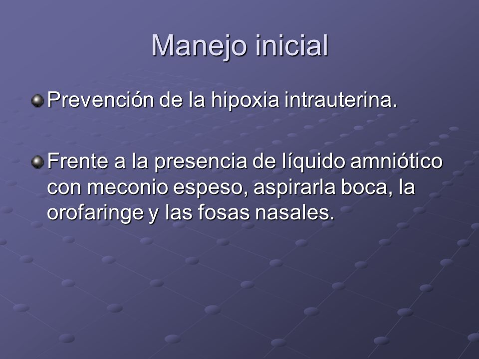 Manejo inicial Prevención de la hipoxia intrauterina. Frente a la presencia de líquido amniótico con meconio espeso, aspirarla boca, la orofaringe y l