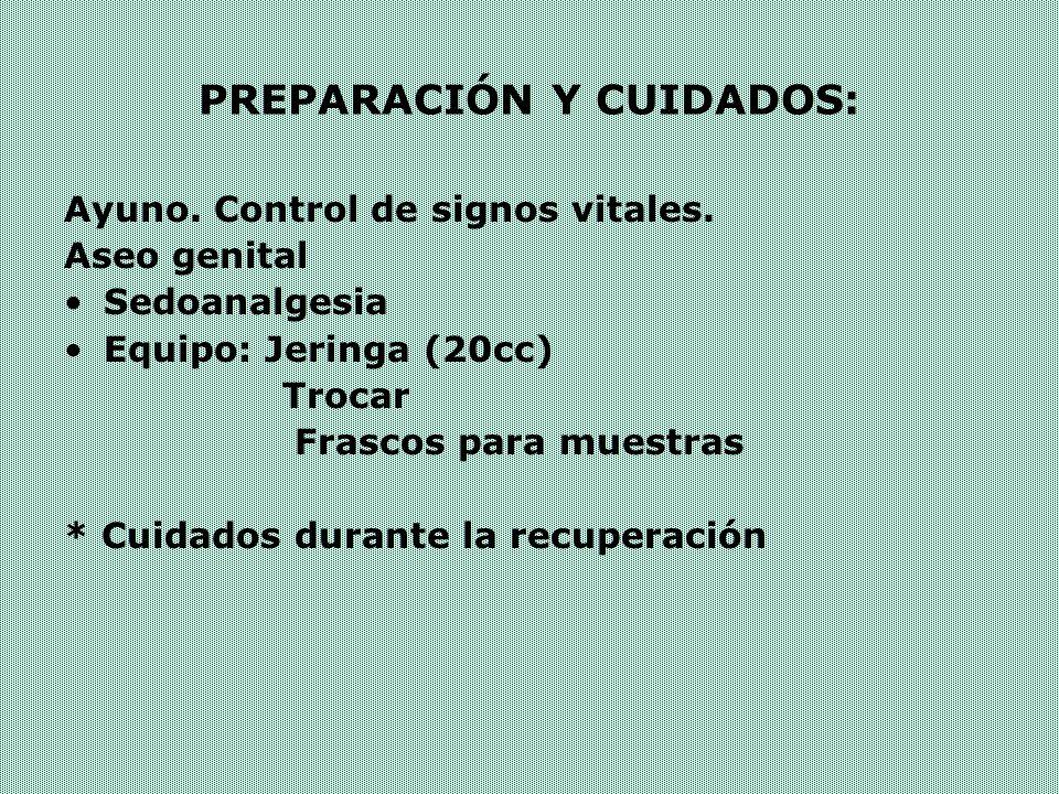 PREPARACIÓN Y CUIDADOS: Ayuno. Control de signos vitales. Aseo genital Sedoanalgesia Equipo: Jeringa (20cc) Trocar Frascos para muestras * Cuidados du