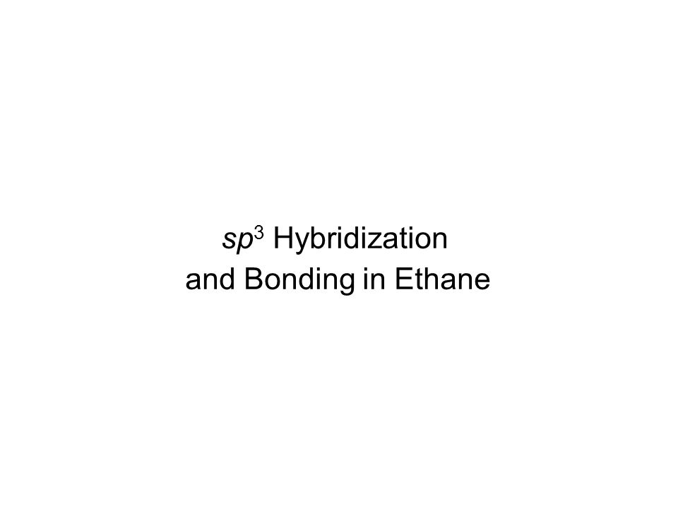 sp 3 Hybridization and Bonding in Ethane