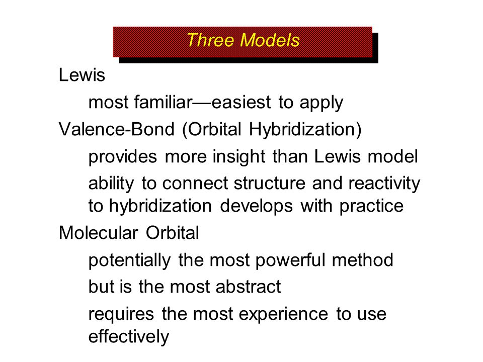 Three Models Lewis most familiareasiest to apply Valence-Bond (Orbital Hybridization) provides more insight than Lewis model ability to connect struct