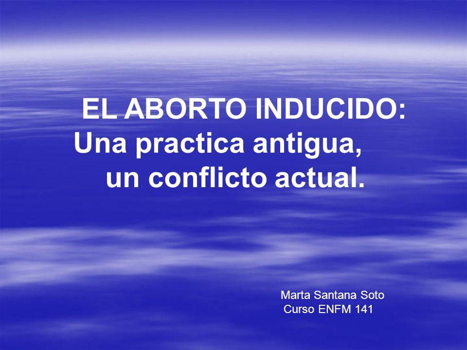 EL ABORTO INDUCIDO: Una practica antigua, un conflicto actual. Marta Santana Soto Curso ENFM 141