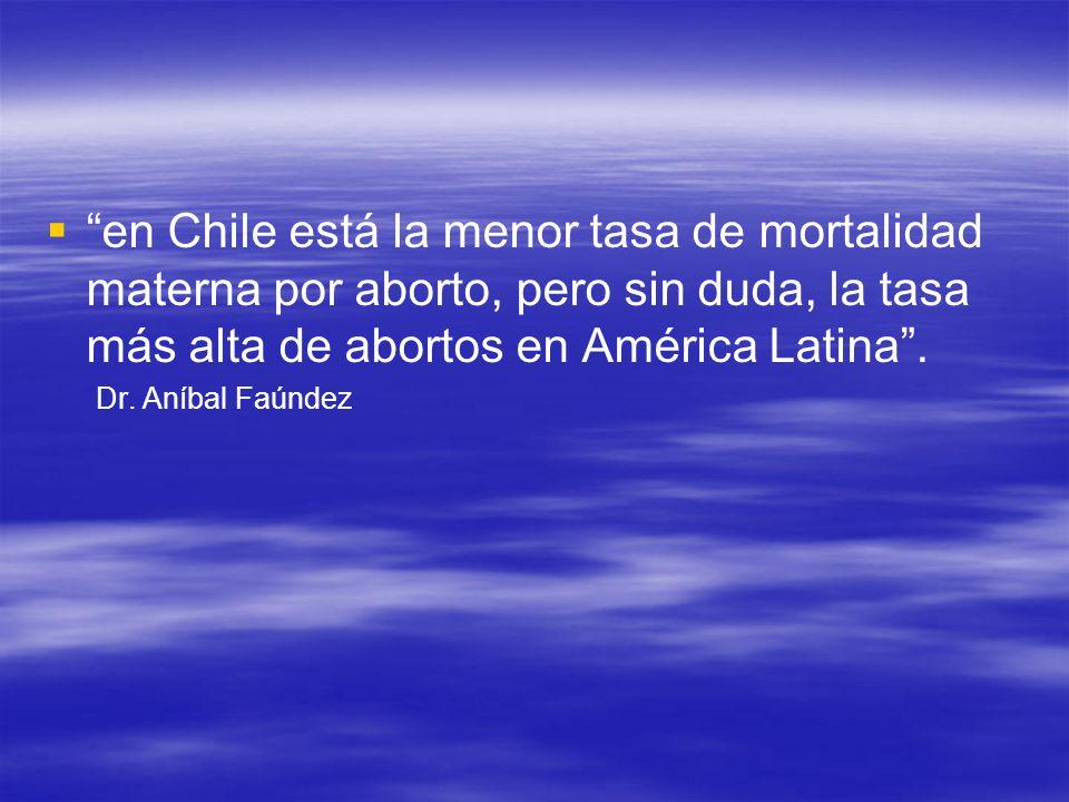 en Chile está la menor tasa de mortalidad materna por aborto, pero sin duda, la tasa más alta de abortos en América Latina. Dr. Aníbal Faúndez
