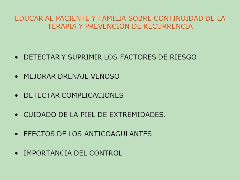 EDUCAR AL PACIENTE Y FAMILIA SOBRE CONTINUIDAD DE LA TERAPIA Y PREVENCIÓN DE RECURRENCIA DETECTAR Y SUPRIMIR LOS FACTORES DE RIESGO MEJORAR DRENAJE VE
