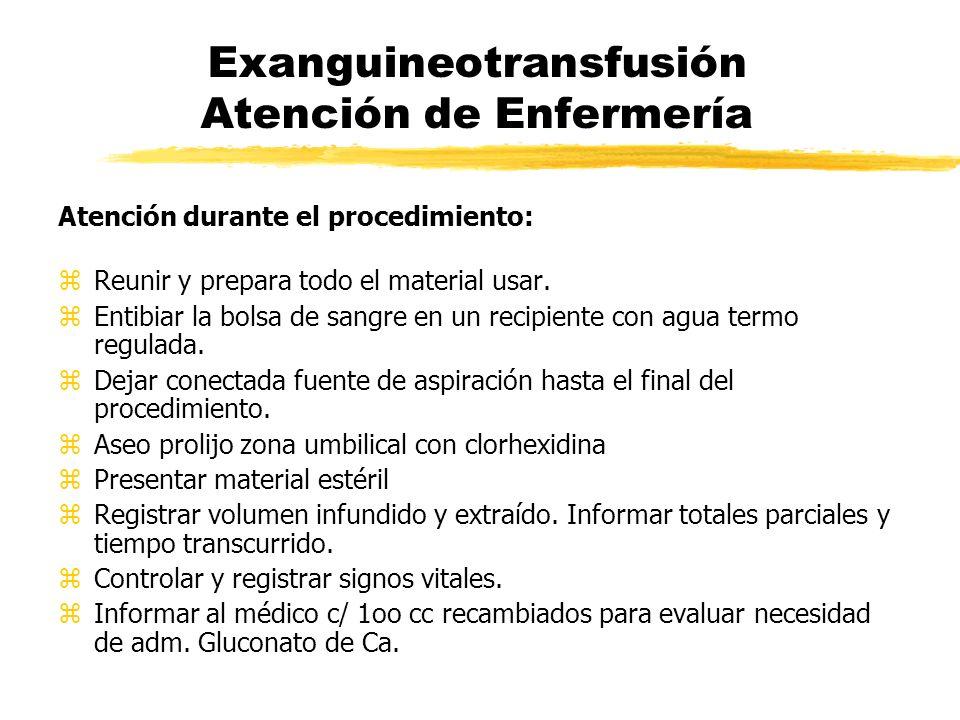 Exanguineotransfusión Atención de Enfermería Atención durante el procedimiento: zReunir y prepara todo el material usar. zEntibiar la bolsa de sangre