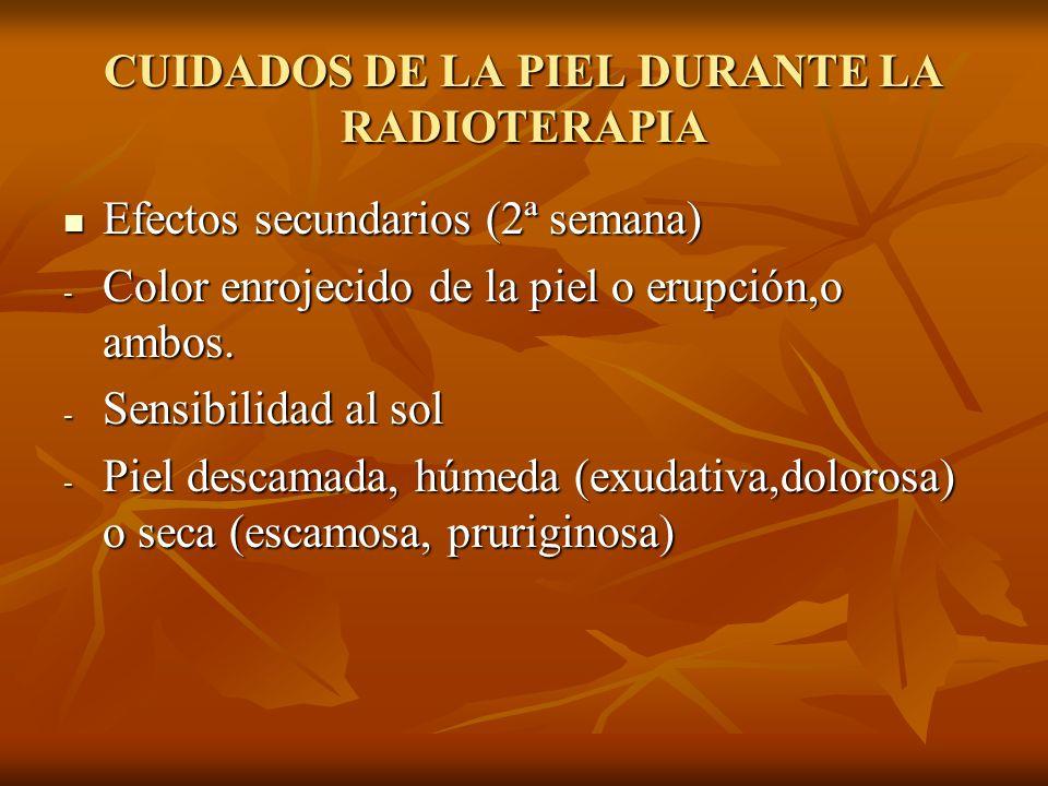 CUIDADOS DE LA PIEL DURANTE LA RADIOTERAPIA Efectos secundarios (2ª semana) Efectos secundarios (2ª semana) - Color enrojecido de la piel o erupción,o