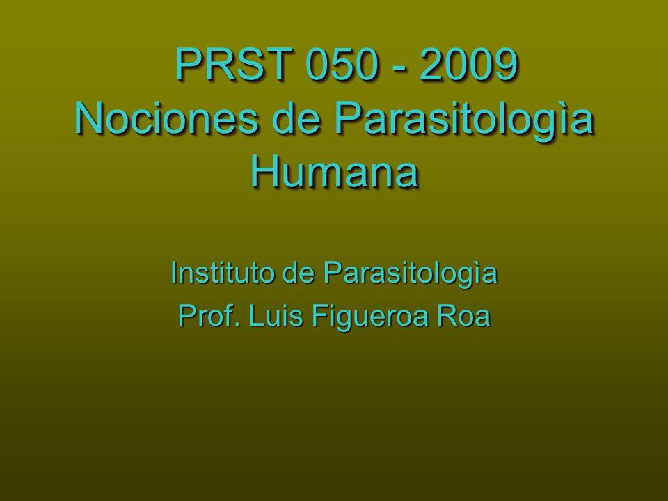 PRST 050 - 2009 Nociones de Parasitologìa Humana PRST 050 - 2009 Nociones de Parasitologìa Humana Instituto de Parasitologìa Prof. Luis Figueroa Roa