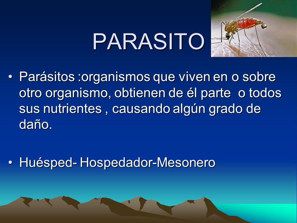 PARASITO Parásitos :organismos que viven en o sobre otro organismo, obtienen de él parte o todos sus nutrientes, causando algún grado de daño.Parásito