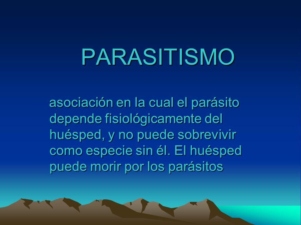 PARASITISMO asociación en la cual el parásito depende fisiológicamente del huésped, y no puede sobrevivir como especie sin él. El huésped puede morir