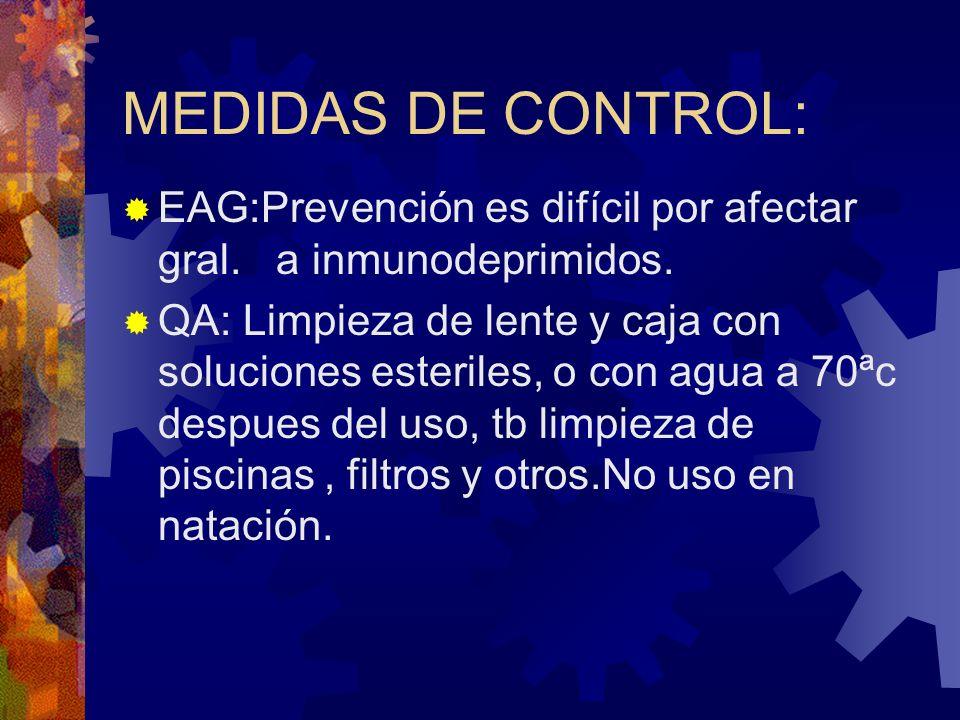 MEDIDAS DE CONTROL: EAG:Prevención es difícil por afectar gral. a inmunodeprimidos. QA: Limpieza de lente y caja con soluciones esteriles, o con agua