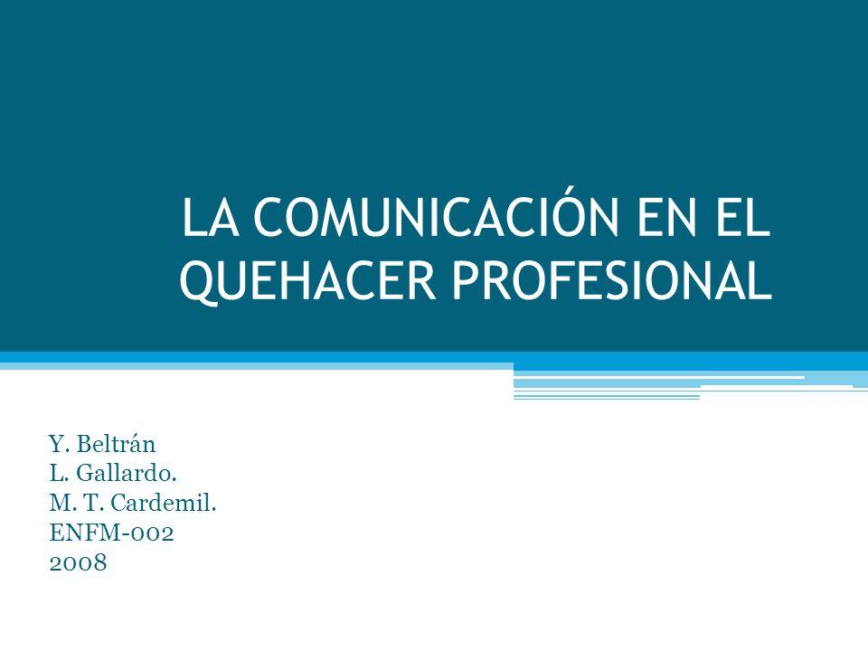 LA COMUNICACIÓN EN EL QUEHACER PROFESIONAL Y. Beltrán L. Gallardo. M. T. Cardemil. ENFM-002 2008