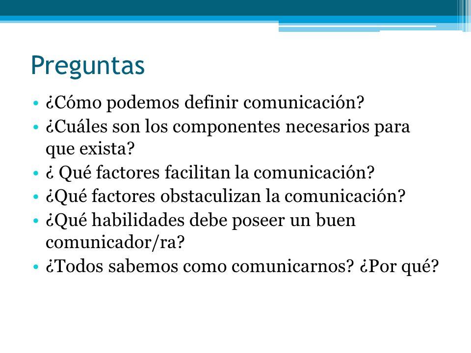 Preguntas ¿Cómo podemos definir comunicación? ¿Cuáles son los componentes necesarios para que exista? ¿ Qué factores facilitan la comunicación? ¿Qué f