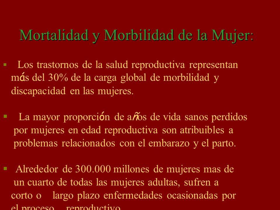 Mortalidad y Morbilidad de la Mujer: Los trastornos de la salud reproductiva representan m á s del 30% de la carga global de morbilidad y discapacidad