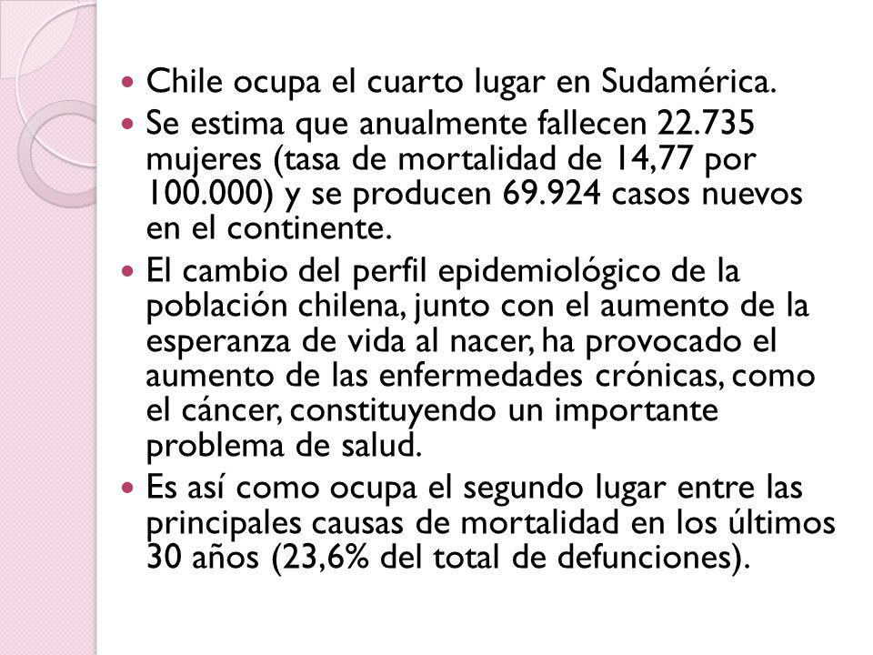 Chile ocupa el cuarto lugar en Sudamérica. Se estima que anualmente fallecen 22.735 mujeres (tasa de mortalidad de 14,77 por 100.000) y se producen 69