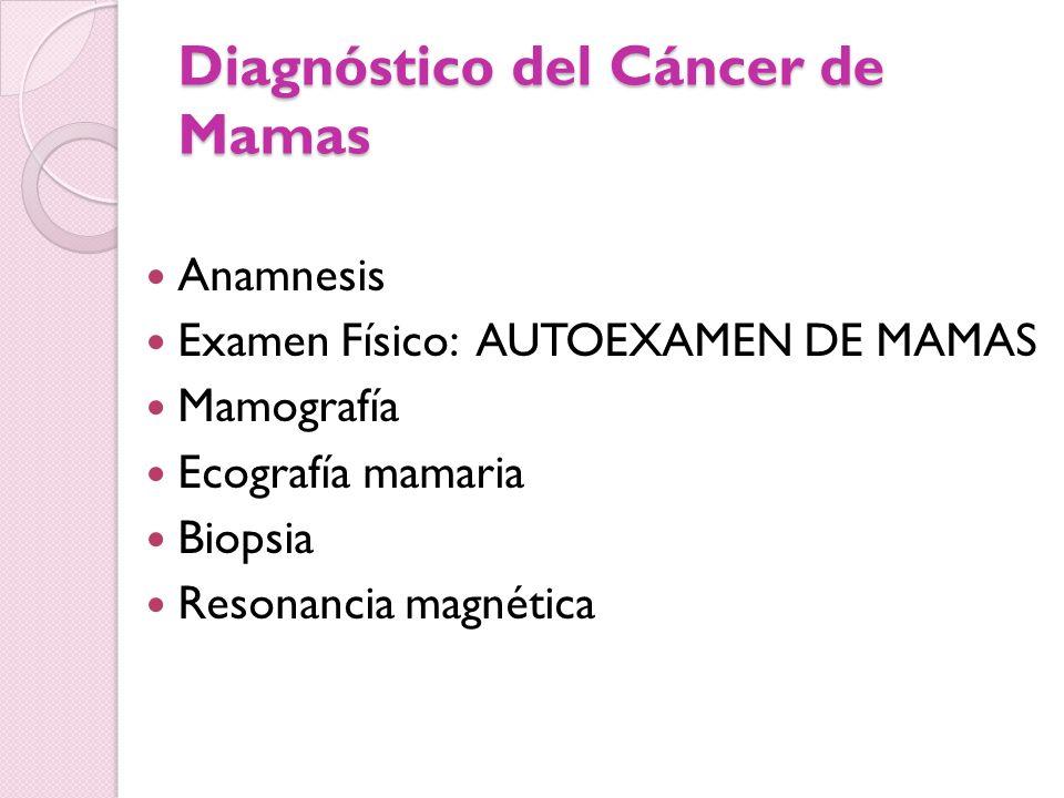 Diagnóstico del Cáncer de Mamas Anamnesis Examen Físico: AUTOEXAMEN DE MAMAS Mamografía Ecografía mamaria Biopsia Resonancia magnética