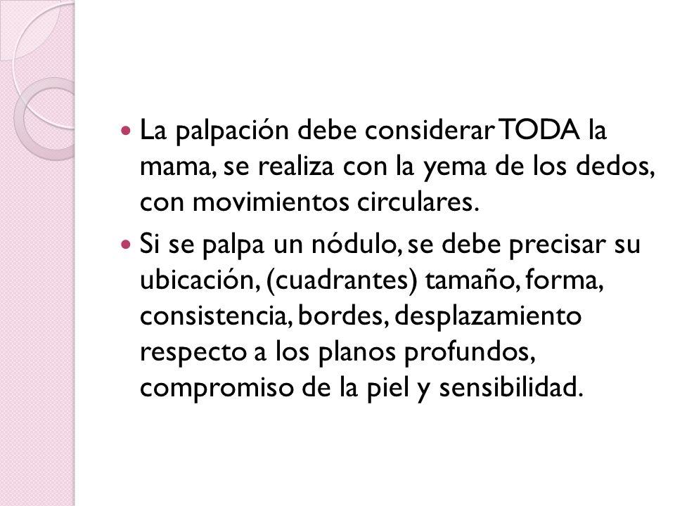 La palpación debe considerar TODA la mama, se realiza con la yema de los dedos, con movimientos circulares. Si se palpa un nódulo, se debe precisar su