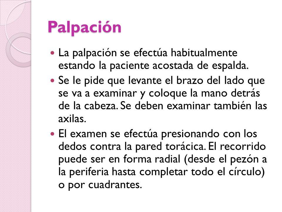Palpación La palpación se efectúa habitualmente estando la paciente acostada de espalda. Se le pide que levante el brazo del lado que se va a examinar