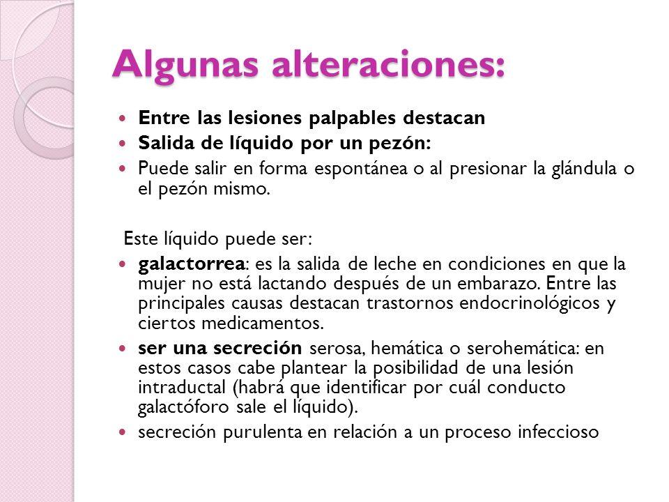 Algunas alteraciones: Entre las lesiones palpables destacan Salida de líquido por un pezón: Puede salir en forma espontánea o al presionar la glándula