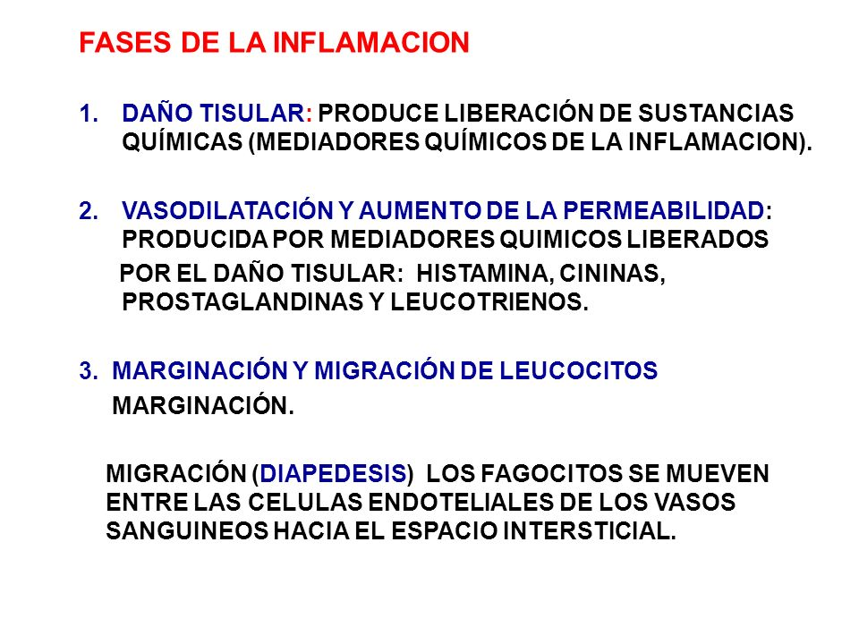 FASES DE LA INFLAMACION 1.DAÑO TISULAR: PRODUCE LIBERACIÓN DE SUSTANCIAS QUÍMICAS (MEDIADORES QUÍMICOS DE LA INFLAMACION). 2.VASODILATACIÓN Y AUMENTO