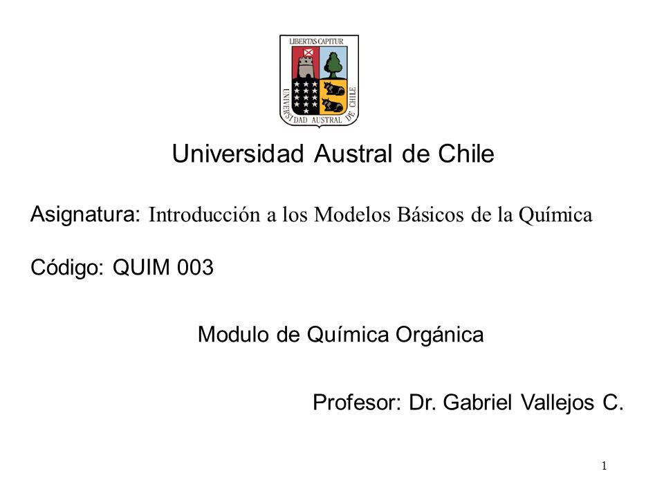 1 Asignatura: Introducción a los Modelos Básicos de la Química Código: QUIM 003 Modulo de Química Orgánica Profesor: Dr. Gabriel Vallejos C. Universid