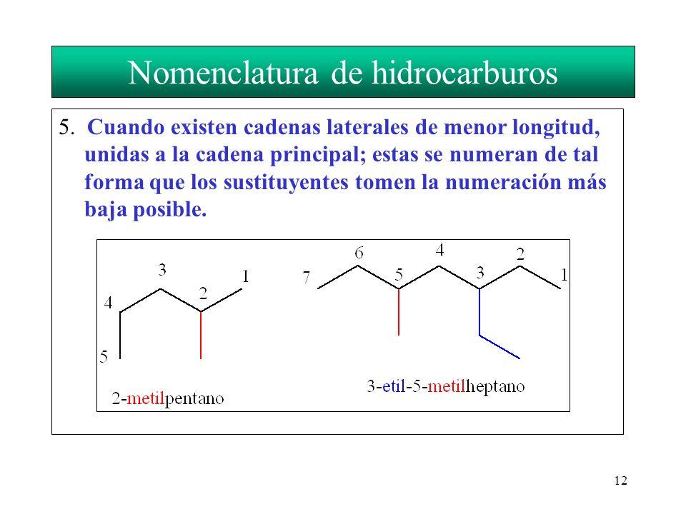 12 Nomenclatura de hidrocarburos 5. Cuando existen cadenas laterales de menor longitud, unidas a la cadena principal; estas se numeran de tal forma qu