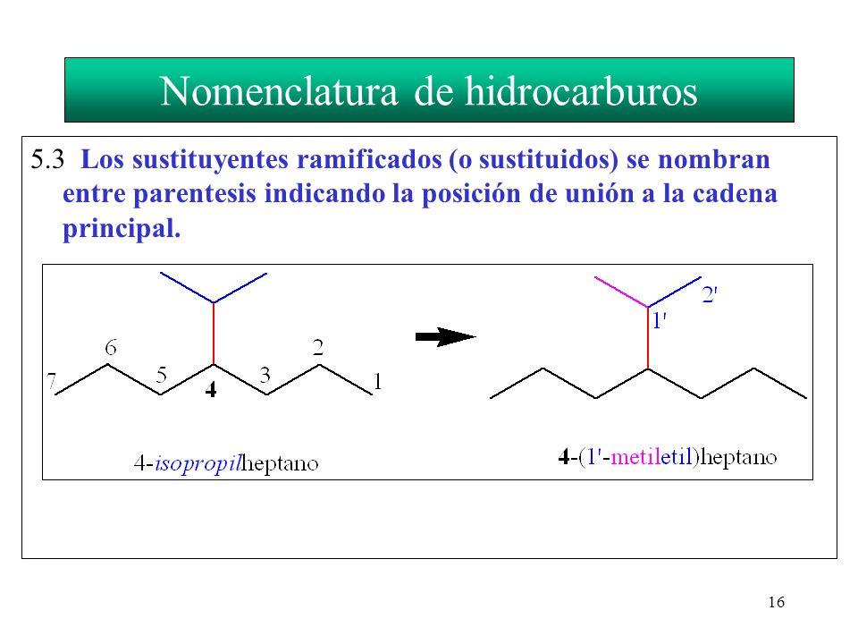 16 Nomenclatura de hidrocarburos 5.3 Los sustituyentes ramificados (o sustituidos) se nombran entre parentesis indicando la posición de unión a la cad