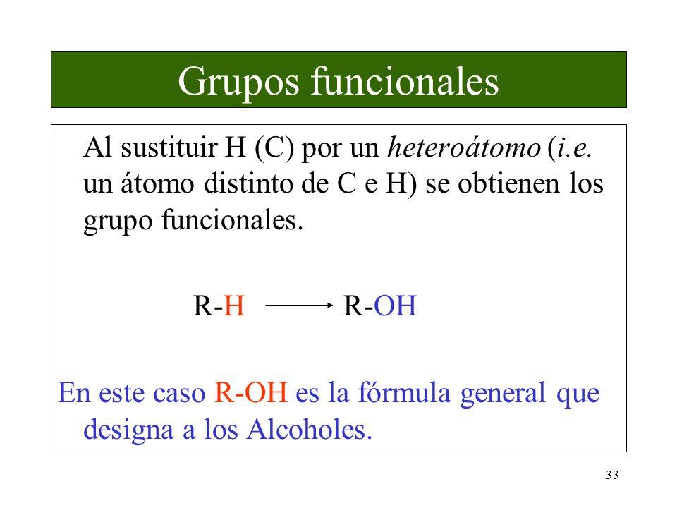 33 Grupos funcionales Al sustituir H (C) por un heteroátomo (i.e. un átomo distinto de C e H) se obtienen los grupo funcionales. R-H R-OH En este caso