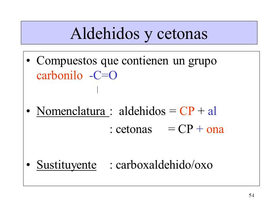 54 Aldehidos y cetonas Compuestos que contienen un grupo carbonilo -C=O Nomenclatura: aldehidos = CP + al : cetonas = CP + ona Sustituyente : carboxal