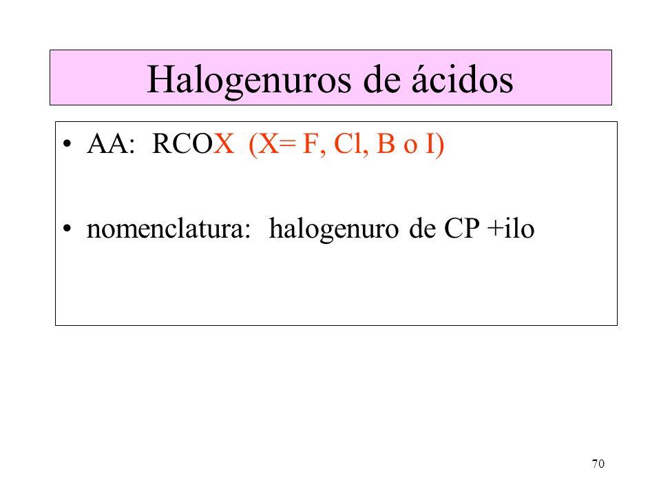 70 Halogenuros de ácidos AA: RCOX (X= F, Cl, B o I) nomenclatura: halogenuro de CP +ilo